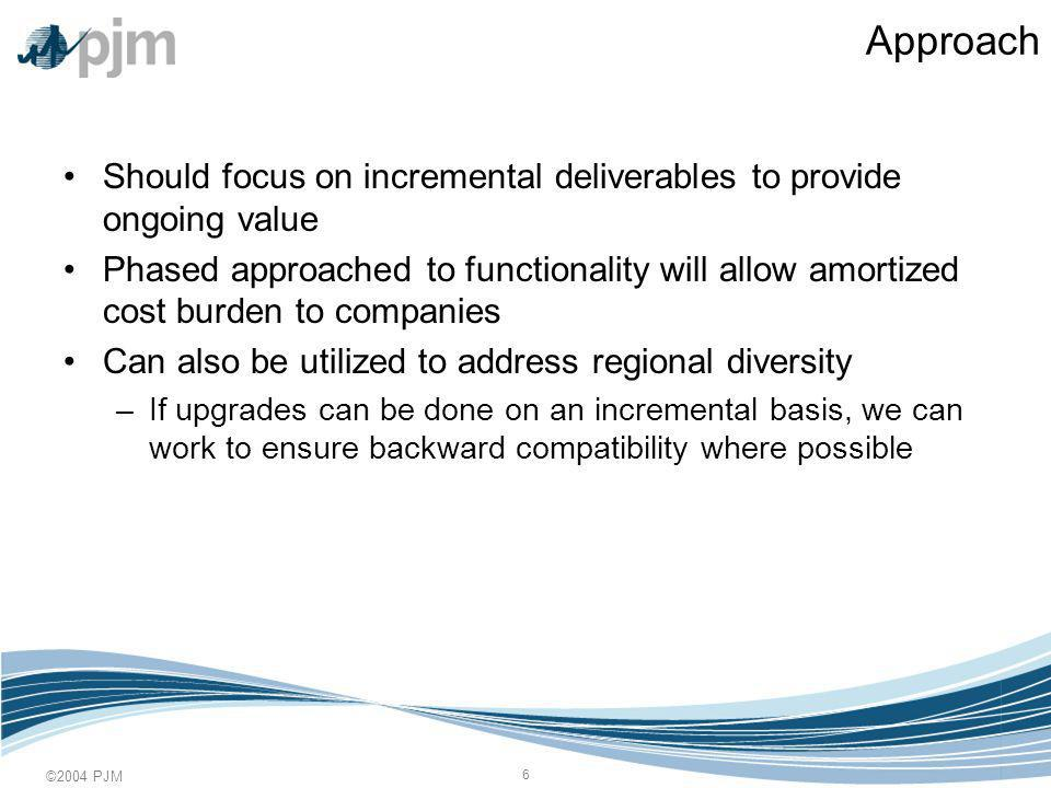 ©2004 PJM 6 Approach Should focus on incremental deliverables to provide ongoing value Phased approached to functionality will allow amortized cost burden to companies Can also be utilized to address regional diversity –If upgrades can be done on an incremental basis, we can work to ensure backward compatibility where possible