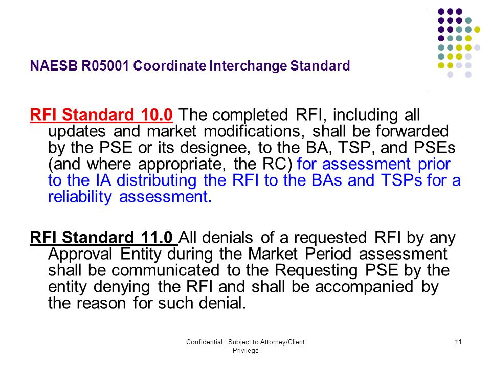 Confidential: Subject to Attorney/Client Privilege 11 NAESB R05001 Coordinate Interchange Standard RFI Standard 10.0 The completed RFI, including all updates and market modifications, shall be forwarded by the PSE or its designee, to the BA, TSP, and PSEs (and where appropriate, the RC) for assessment prior to the IA distributing the RFI to the BAs and TSPs for a reliability assessment.