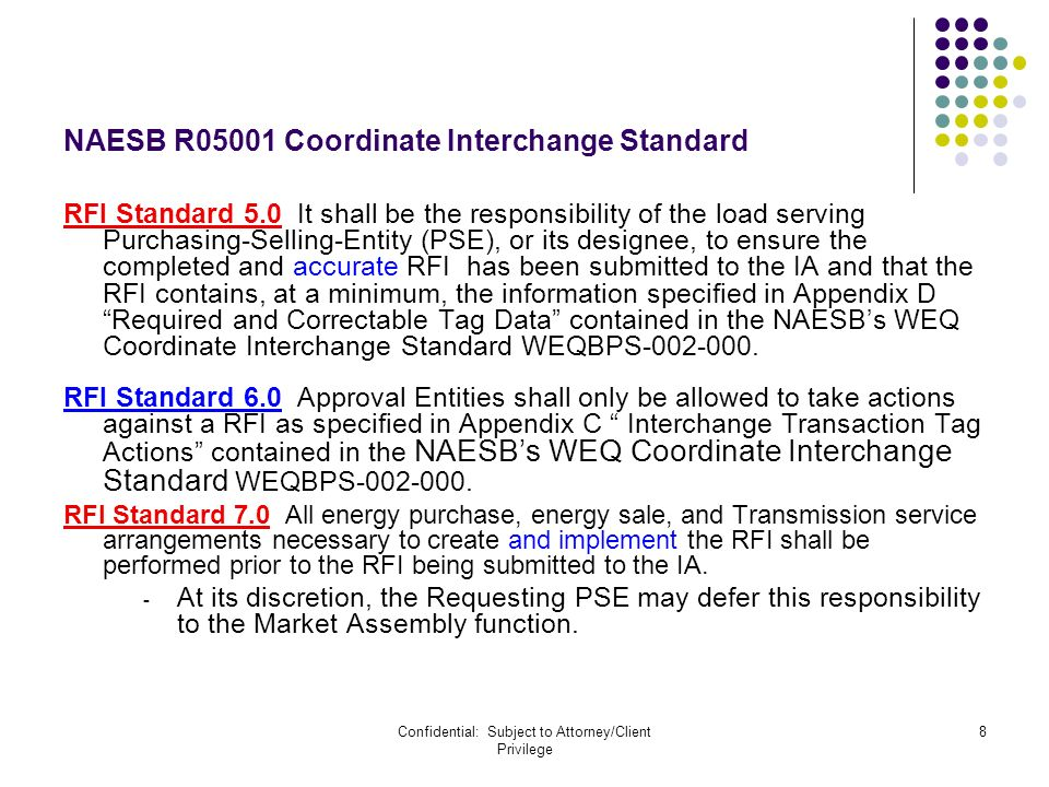 Confidential: Subject to Attorney/Client Privilege 8 NAESB R05001 Coordinate Interchange Standard RFI Standard 5.0 It shall be the responsibility of the load serving Purchasing-Selling-Entity (PSE), or its designee, to ensure the completed and accurate RFI has been submitted to the IA and that the RFI contains, at a minimum, the information specified in Appendix D Required and Correctable Tag Data contained in the NAESBs WEQ Coordinate Interchange Standard WEQBPS-002-000.