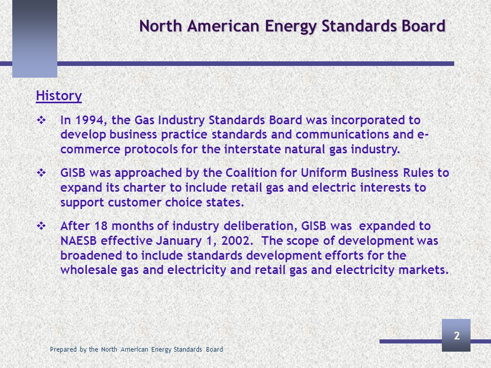 Prepared by the North American Energy Standards Board 2 History In 1994, the Gas Industry Standards Board was incorporated to develop business practice standards and communications and e- commerce protocols for the interstate natural gas industry.