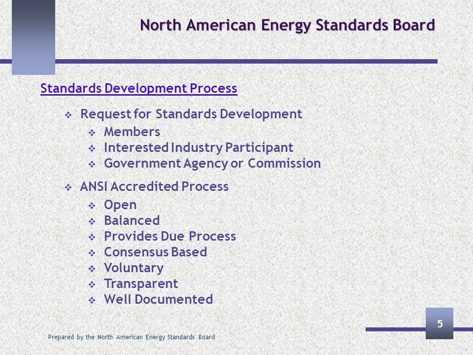 Prepared by the North American Energy Standards Board 5 North American Energy Standards Board Standards Development Process Request for Standards Development Members Interested Industry Participant Government Agency or Commission ANSI Accredited Process Open Balanced Provides Due Process Consensus Based Voluntary Transparent Well Documented