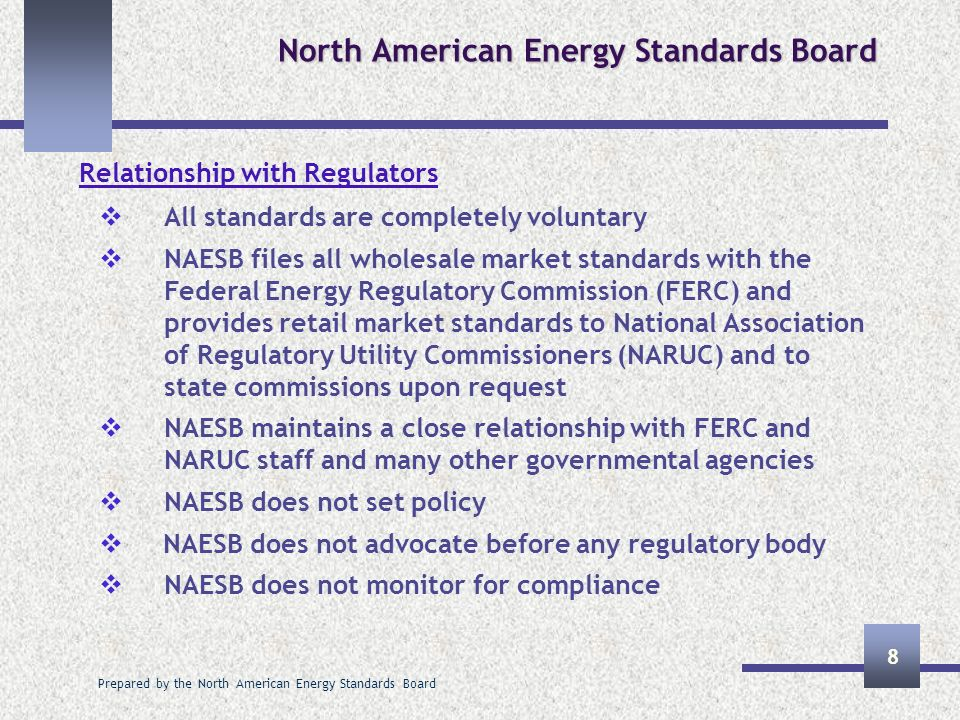 Prepared by the North American Energy Standards Board 9 North American Energy Standards Board Web Site Information and Contacts Web Site : www.naesb.org Quadrant Procedures, Bylaws, Certificate for NAESB Calendar of Meetings, Agendas, Work Papers, Comments Board minutes, EC Minutes, How to order Transcripts Standards and Related Work Products Membership Information Contact Information Phone – 713-356-0060 Fax – 713-356-0067 Email – naesb@naesb.orgnaesb@naesb.org For further information on the organization, please contact Veronica Thomason (713-356-0060, naesb@naesb.org)