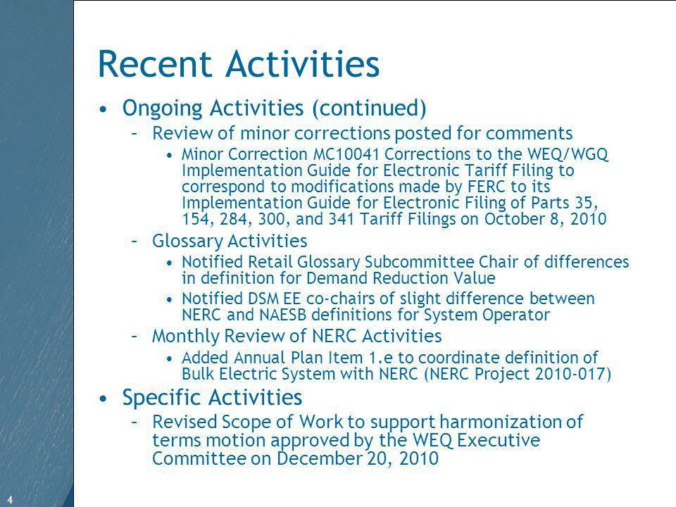 4 Free Template from   4 Recent Activities Ongoing Activities (continued) –Review of minor corrections posted for comments Minor Correction MC10041 Corrections to the WEQ/WGQ Implementation Guide for Electronic Tariff Filing to correspond to modifications made by FERC to its Implementation Guide for Electronic Filing of Parts 35, 154, 284, 300, and 341 Tariff Filings on October 8, 2010 –Glossary Activities Notified Retail Glossary Subcommittee Chair of differences in definition for Demand Reduction Value Notified DSM EE co-chairs of slight difference between NERC and NAESB definitions for System Operator –Monthly Review of NERC Activities Added Annual Plan Item 1.e to coordinate definition of Bulk Electric System with NERC (NERC Project ) Specific Activities –Revised Scope of Work to support harmonization of terms motion approved by the WEQ Executive Committee on December 20, 2010