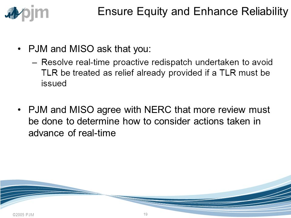 ©2005 PJM 19 Ensure Equity and Enhance Reliability PJM and MISO ask that you: –Resolve real-time proactive redispatch undertaken to avoid TLR be treated as relief already provided if a TLR must be issued PJM and MISO agree with NERC that more review must be done to determine how to consider actions taken in advance of real-time