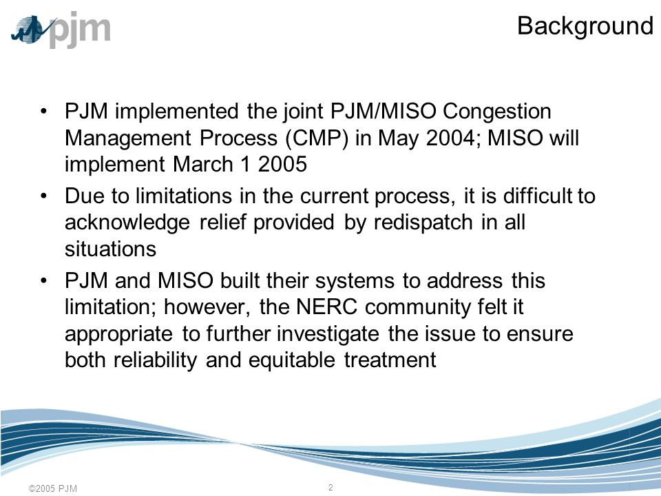©2005 PJM 2 Background PJM implemented the joint PJM/MISO Congestion Management Process (CMP) in May 2004; MISO will implement March Due to limitations in the current process, it is difficult to acknowledge relief provided by redispatch in all situations PJM and MISO built their systems to address this limitation; however, the NERC community felt it appropriate to further investigate the issue to ensure both reliability and equitable treatment