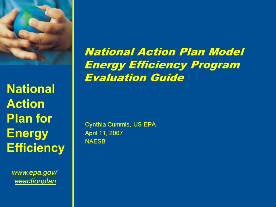 National Action Plan for Energy Efficiency www.epa.gov/ eeactionplan National Action Plan Model Energy Efficiency Program Evaluation Guide Cynthia Cummis, US EPA April 11, 2007 NAESB