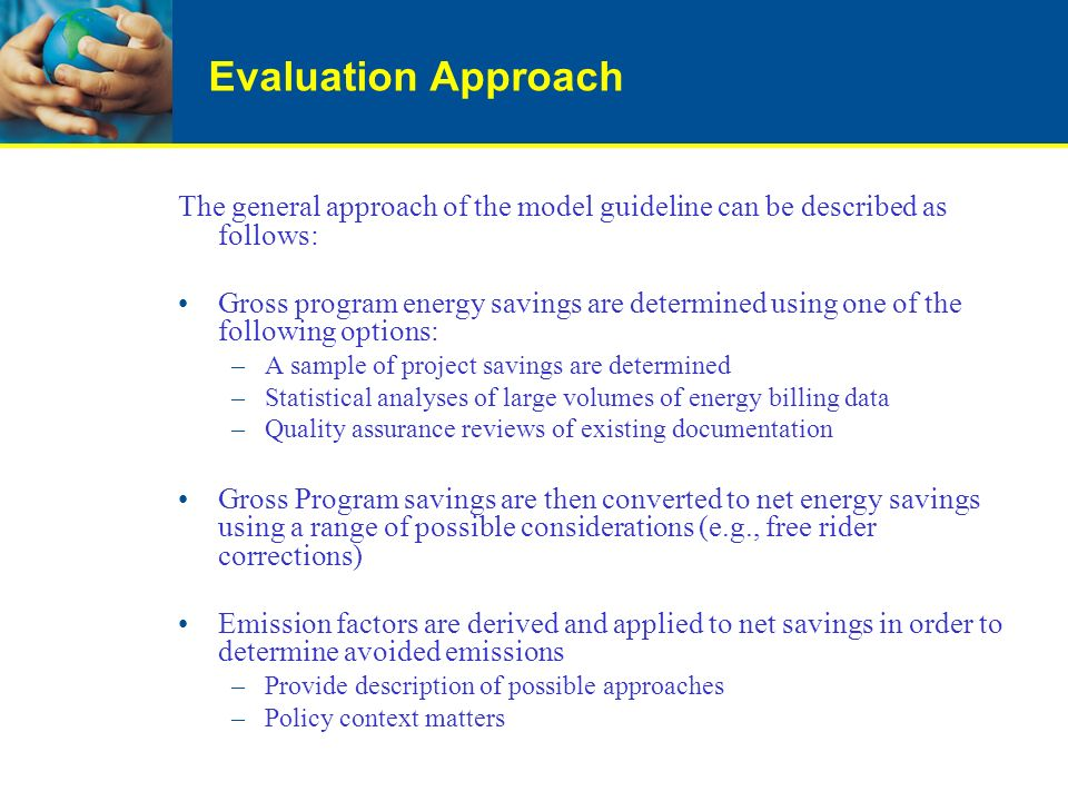 Evaluation Approach The general approach of the model guideline can be described as follows: Gross program energy savings are determined using one of the following options: –A sample of project savings are determined –Statistical analyses of large volumes of energy billing data –Quality assurance reviews of existing documentation Gross Program savings are then converted to net energy savings using a range of possible considerations (e.g., free rider corrections) Emission factors are derived and applied to net savings in order to determine avoided emissions –Provide description of possible approaches –Policy context matters