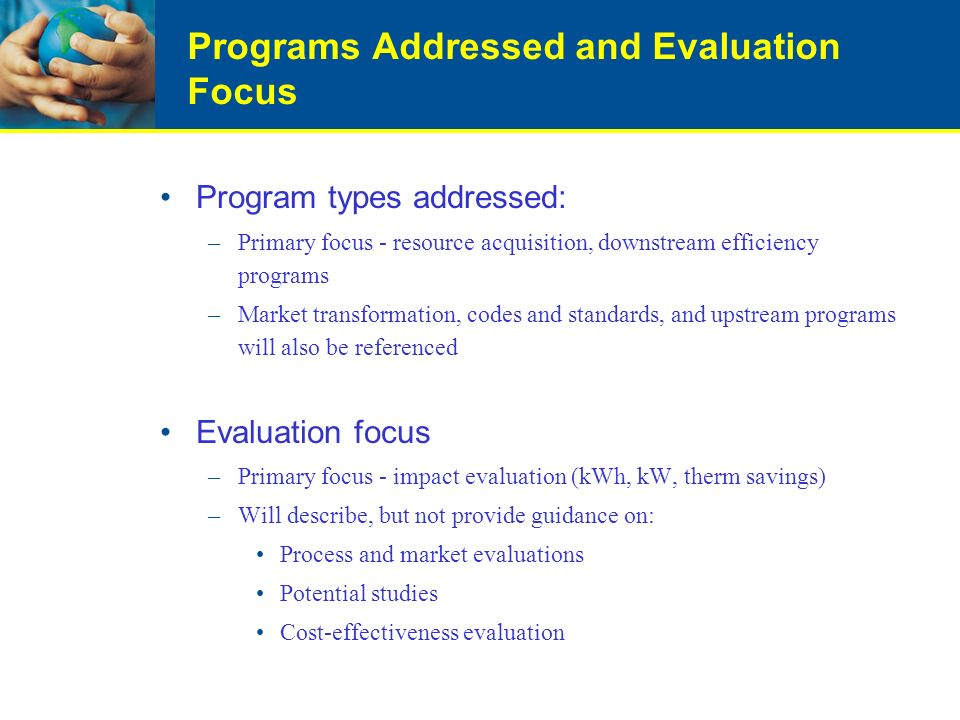 Programs Addressed and Evaluation Focus Program types addressed: –Primary focus - resource acquisition, downstream efficiency programs –Market transformation, codes and standards, and upstream programs will also be referenced Evaluation focus –Primary focus - impact evaluation (kWh, kW, therm savings) –Will describe, but not provide guidance on: Process and market evaluations Potential studies Cost-effectiveness evaluation