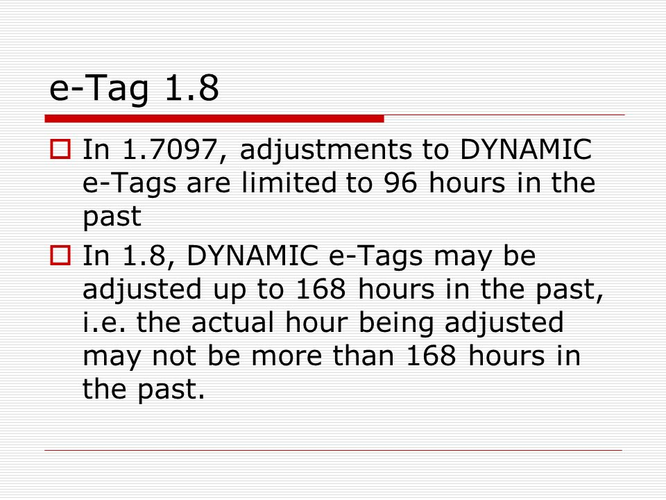 e-Tag 1.8 In 1.7097, adjustments to DYNAMIC e-Tags are limited to 96 hours in the past In 1.8, DYNAMIC e-Tags may be adjusted up to 168 hours in the p