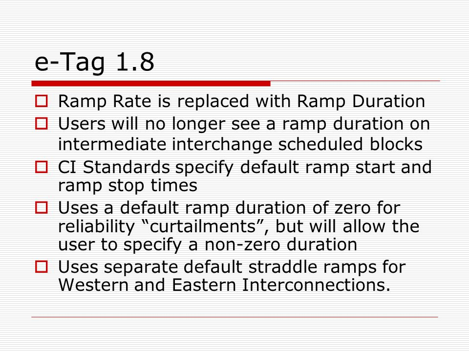 e-Tag 1.8 Ramp Rate is replaced with Ramp Duration Users will no longer see a ramp duration on intermediate interchange scheduled blocks CI Standards