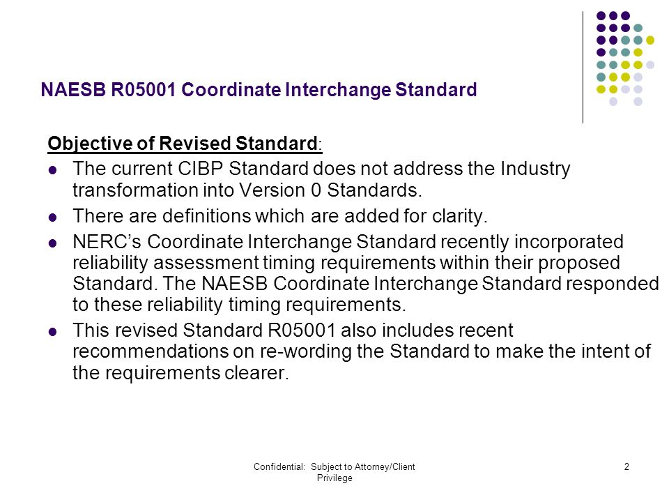 Confidential: Subject to Attorney/Client Privilege 2 NAESB R05001 Coordinate Interchange Standard Objective of Revised Standard : The current CIBP Sta