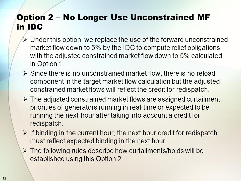 12 Option 2 – No Longer Use Unconstrained MF in IDC Under this option, we replace the use of the forward unconstrained market flow down to 5% by the IDC to compute relief obligations with the adjusted constrained market flow down to 5% calculated in Option 1.