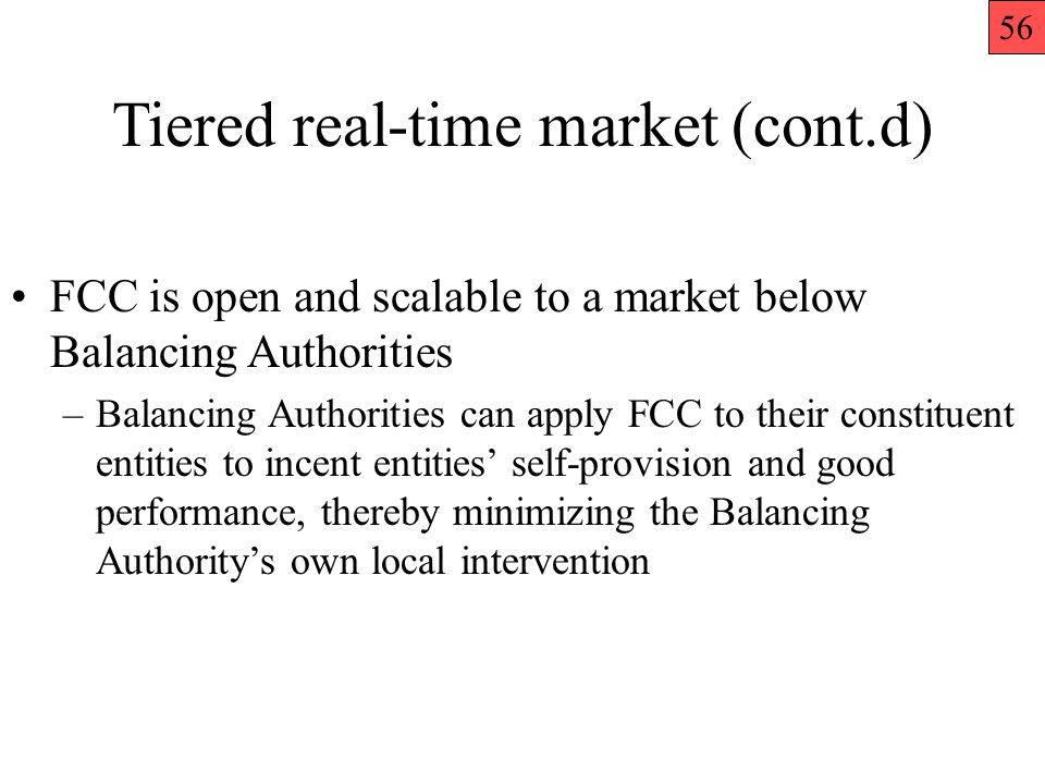 FCC is open and scalable to a market below Balancing Authorities –Balancing Authorities can apply FCC to their constituent entities to incent entities self-provision and good performance, thereby minimizing the Balancing Authoritys own local intervention Tiered real-time market (cont.d) 56