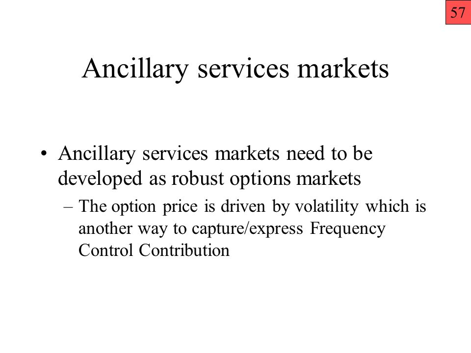 Ancillary services markets Ancillary services markets need to be developed as robust options markets –The option price is driven by volatility which is another way to capture/express Frequency Control Contribution 57