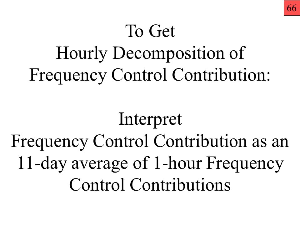 To Get Hourly Decomposition of Frequency Control Contribution: Interpret Frequency Control Contribution as an 11-day average of 1-hour Frequency Control Contributions 66