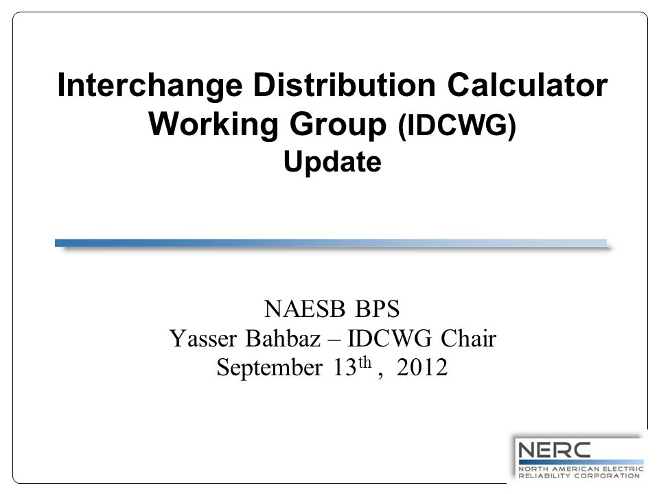 Interchange Distribution Calculator Working Group (IDCWG) Update NAESB BPS Yasser Bahbaz – IDCWG Chair September 13 th, 2012