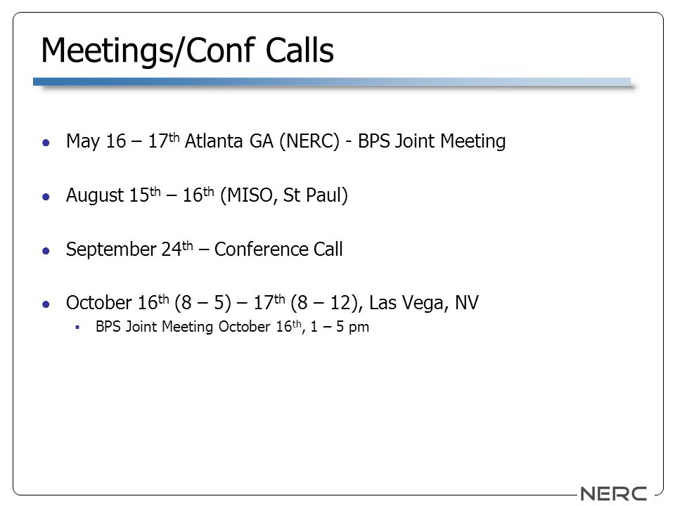 Meetings/Conf Calls May 16 – 17 th Atlanta GA (NERC) - BPS Joint Meeting August 15 th – 16 th (MISO, St Paul) September 24 th – Conference Call October 16 th (8 – 5) – 17 th (8 – 12), Las Vega, NV BPS Joint Meeting October 16 th, 1 – 5 pm