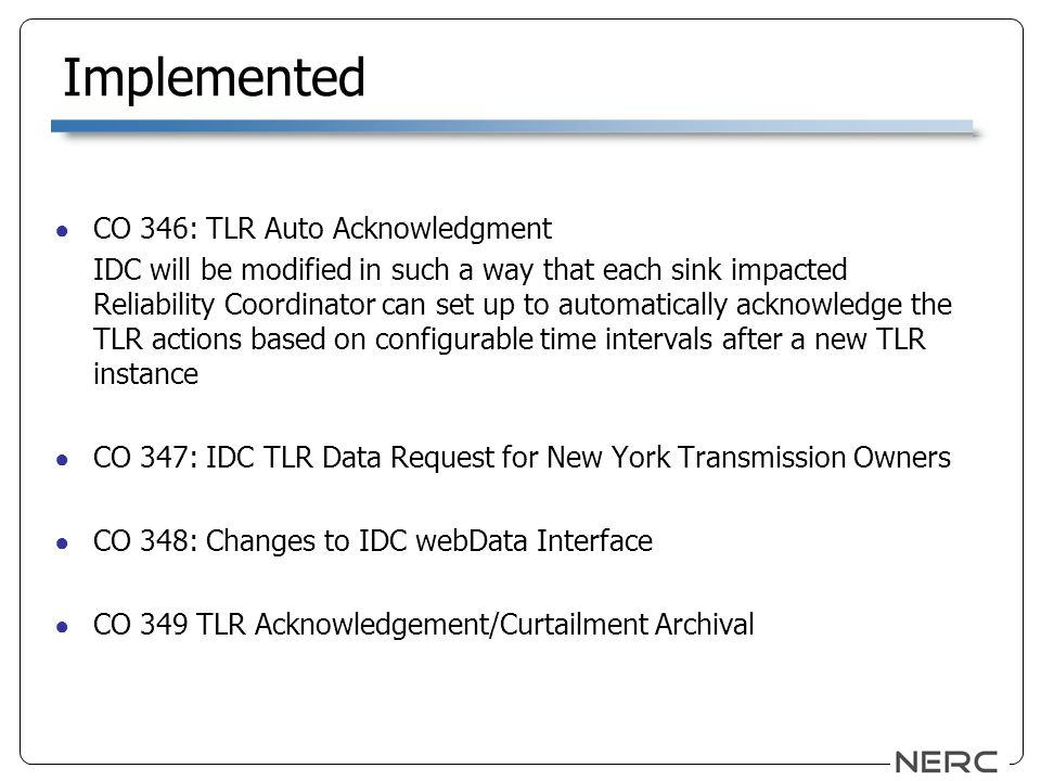 Implemented CO 346: TLR Auto Acknowledgment IDC will be modified in such a way that each sink impacted Reliability Coordinator can set up to automatically acknowledge the TLR actions based on configurable time intervals after a new TLR instance CO 347: IDC TLR Data Request for New York Transmission Owners CO 348: Changes to IDC webData Interface CO 349 TLR Acknowledgement/Curtailment Archival