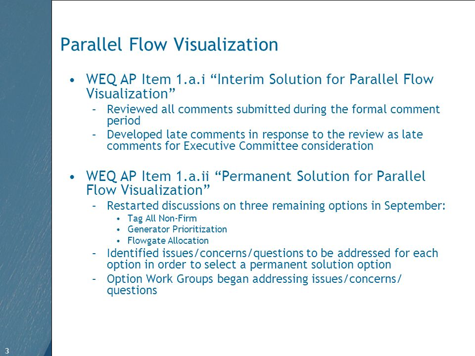 3 Free Template from www.brainybetty.com 3 Parallel Flow Visualization WEQ AP Item 1.a.i Interim Solution for Parallel Flow Visualization –Reviewed all comments submitted during the formal comment period –Developed late comments in response to the review as late comments for Executive Committee consideration WEQ AP Item 1.a.ii Permanent Solution for Parallel Flow Visualization –Restarted discussions on three remaining options in September: Tag All Non-Firm Generator Prioritization Flowgate Allocation –Identified issues/concerns/questions to be addressed for each option in order to select a permanent solution option –Option Work Groups began addressing issues/concerns/ questions