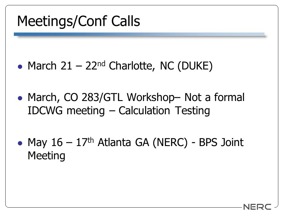 Meetings/Conf Calls March 21 – 22 nd Charlotte, NC (DUKE) March, CO 283/GTL Workshop– Not a formal IDCWG meeting – Calculation Testing May 16 – 17 th