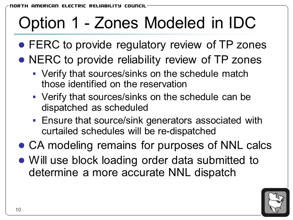 10 Option 1 - Zones Modeled in IDC FERC to provide regulatory review of TP zones NERC to provide reliability review of TP zones Verify that sources/sinks on the schedule match those identified on the reservation Verify that sources/sinks on the schedule can be dispatched as scheduled Ensure that source/sink generators associated with curtailed schedules will be re-dispatched CA modeling remains for purposes of NNL calcs Will use block loading order data submitted to determine a more accurate NNL dispatch