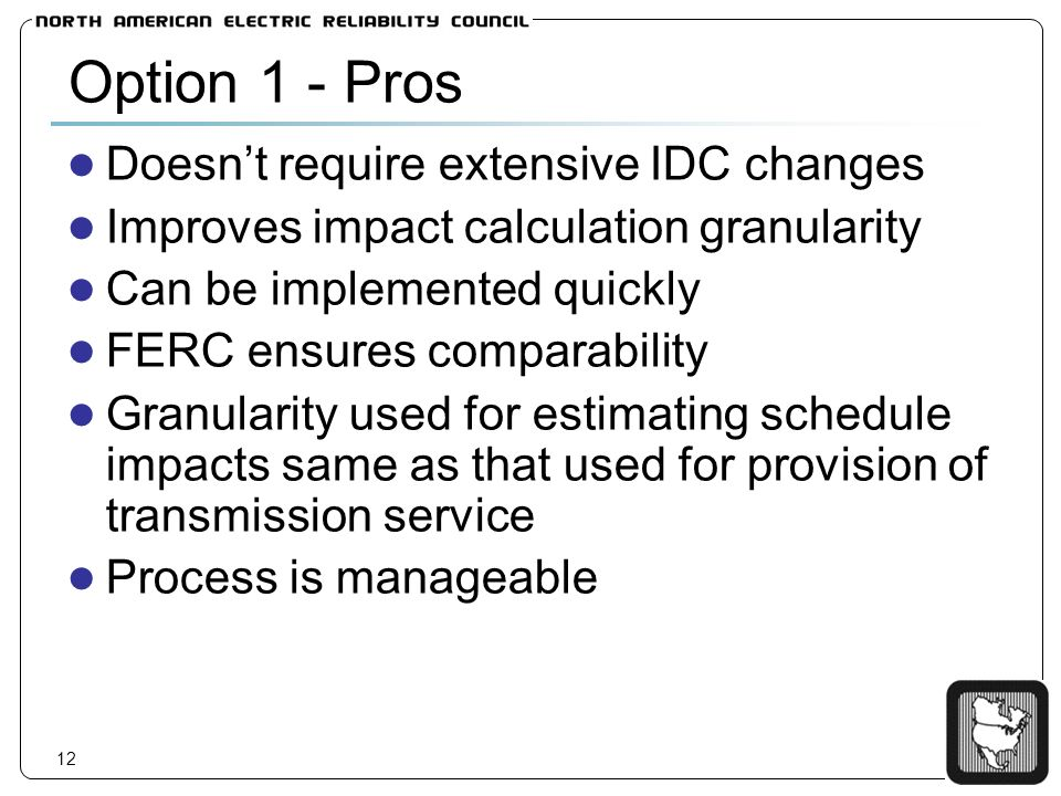 12 Option 1 - Pros Doesnt require extensive IDC changes Improves impact calculation granularity Can be implemented quickly FERC ensures comparability Granularity used for estimating schedule impacts same as that used for provision of transmission service Process is manageable