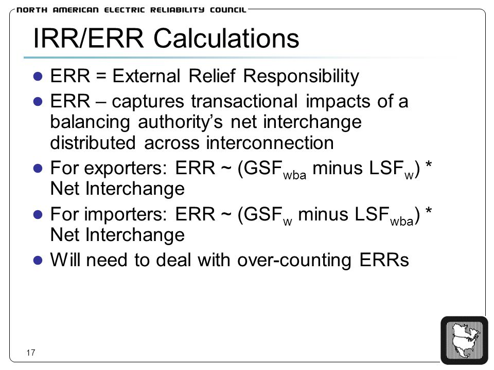17 IRR/ERR Calculations ERR = External Relief Responsibility ERR – captures transactional impacts of a balancing authoritys net interchange distributed across interconnection For exporters: ERR ~ (GSF wba minus LSF w ) * Net Interchange For importers: ERR ~ (GSF w minus LSF wba ) * Net Interchange Will need to deal with over-counting ERRs