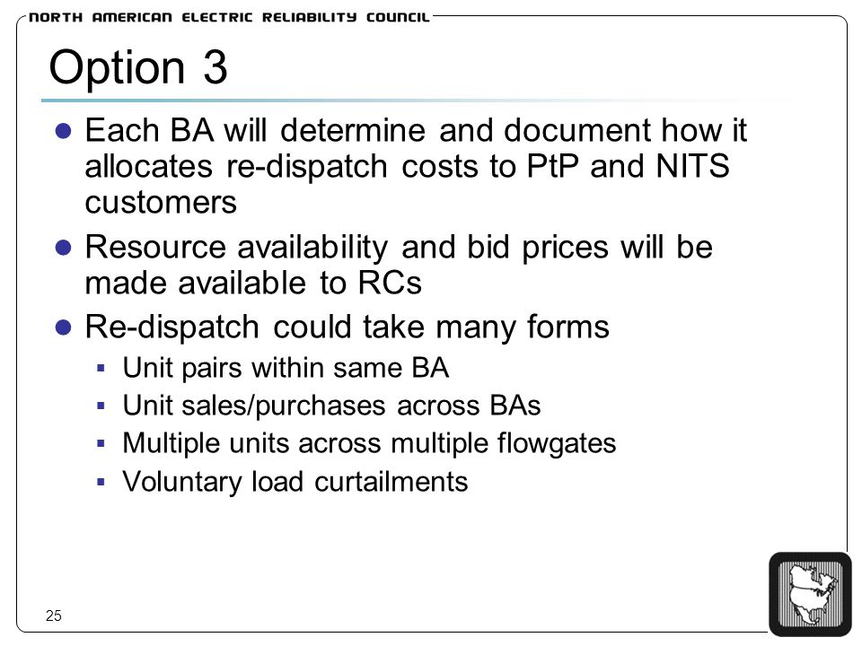 25 Option 3 Each BA will determine and document how it allocates re-dispatch costs to PtP and NITS customers Resource availability and bid prices will be made available to RCs Re-dispatch could take many forms Unit pairs within same BA Unit sales/purchases across BAs Multiple units across multiple flowgates Voluntary load curtailments