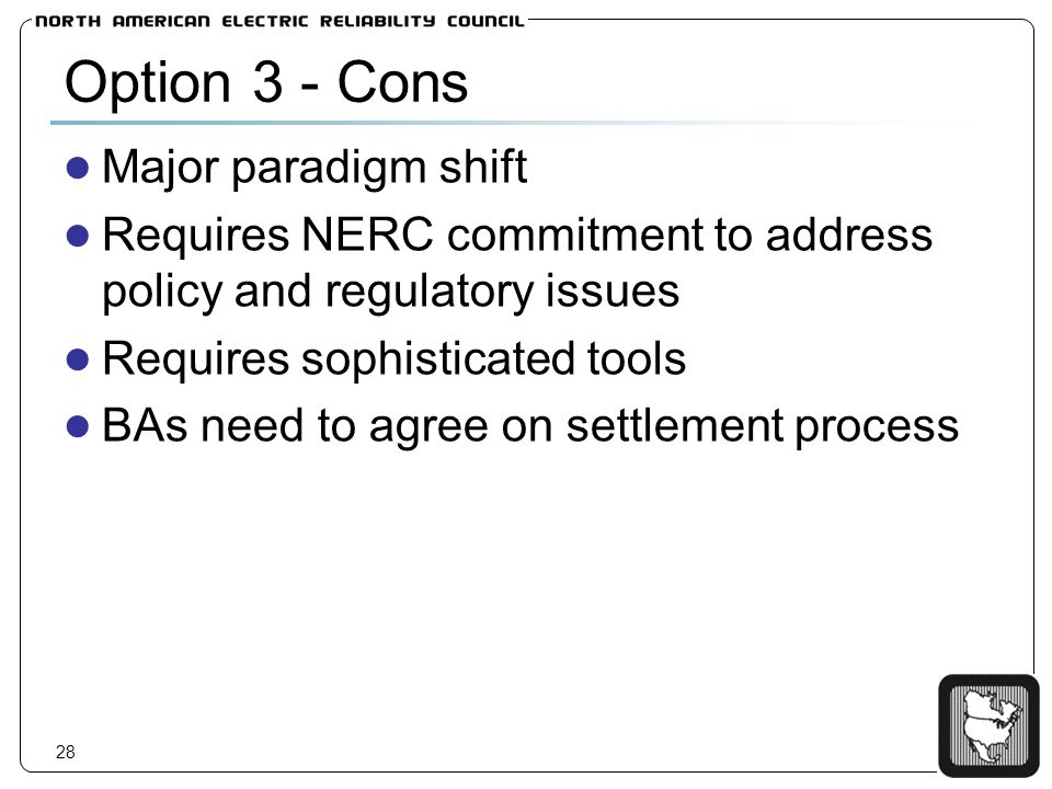 28 Option 3 - Cons Major paradigm shift Requires NERC commitment to address policy and regulatory issues Requires sophisticated tools BAs need to agree on settlement process