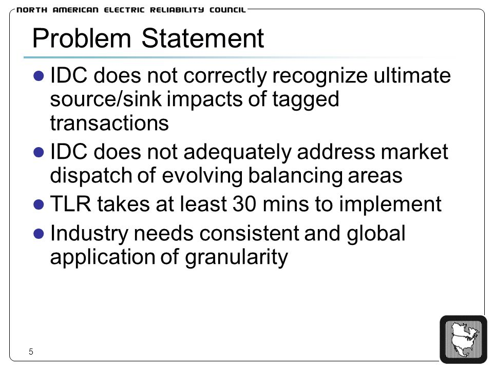 5 Problem Statement IDC does not correctly recognize ultimate source/sink impacts of tagged transactions IDC does not adequately address market dispatch of evolving balancing areas TLR takes at least 30 mins to implement Industry needs consistent and global application of granularity