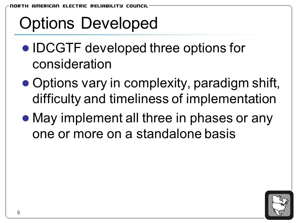 7 Options Developed - Summary Option 1 increases impact calculation granularity by incorporating TP zones relief responsibilities assigned per existing methods relief achieved per existing methods Option 2 relief responsibilities assigned to BAs based on distributed impacts of a BAs net interchange relief achieved through transaction curtailment and/or redispatch, uses increased impact calculation granularity of Option 1