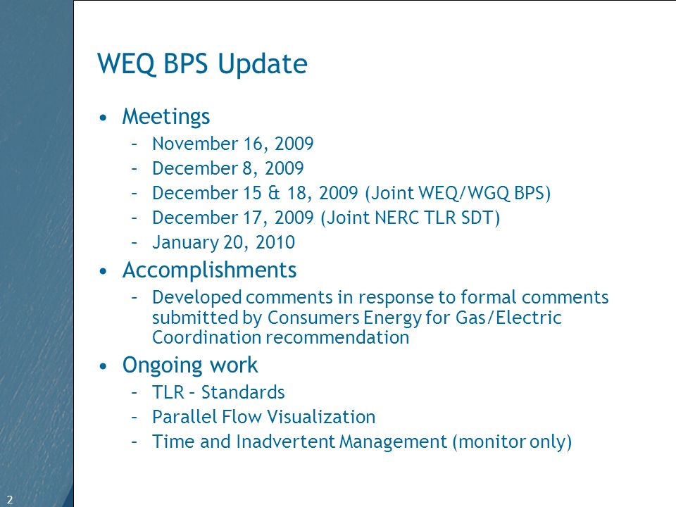 2 Free Template from   2 WEQ BPS Update Meetings –November 16, 2009 –December 8, 2009 –December 15 & 18, 2009 (Joint WEQ/WGQ BPS) –December 17, 2009 (Joint NERC TLR SDT) –January 20, 2010 Accomplishments –Developed comments in response to formal comments submitted by Consumers Energy for Gas/Electric Coordination recommendation Ongoing work –TLR – Standards –Parallel Flow Visualization –Time and Inadvertent Management (monitor only)