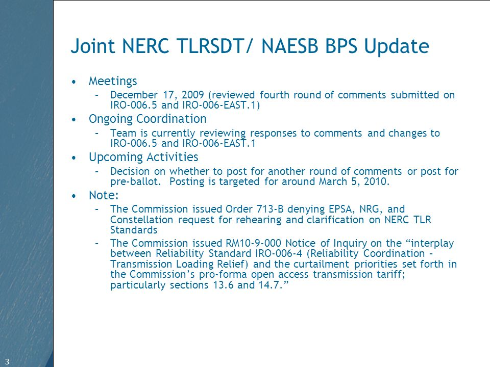 3 Free Template from   3 Joint NERC TLRSDT/ NAESB BPS Update Meetings –December 17, 2009 (reviewed fourth round of comments submitted on IRO and IRO-006-EAST.1) Ongoing Coordination –Team is currently reviewing responses to comments and changes to IRO and IRO-006-EAST.1 Upcoming Activities –Decision on whether to post for another round of comments or post for pre-ballot.