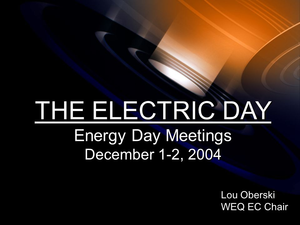 Lou Oberski WEQ EC Chair Lou Oberski WEQ EC Chair THE ELECTRIC DAY Energy Day Meetings December 1-2, 2004 THE ELECTRIC DAY Energy Day Meetings December 1-2, 2004