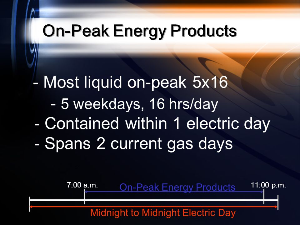 7:00 a.m.11:00 p.m. Midnight to Midnight Electric Day On-Peak Energy Products - Most liquid on-peak 5x16 - 5 weekdays, 16 hrs/day - Contained within 1