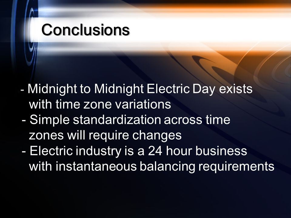 Conclusions - Midnight to Midnight Electric Day exists with time zone variations - Simple standardization across time zones will require changes - Electric industry is a 24 hour business with instantaneous balancing requirements