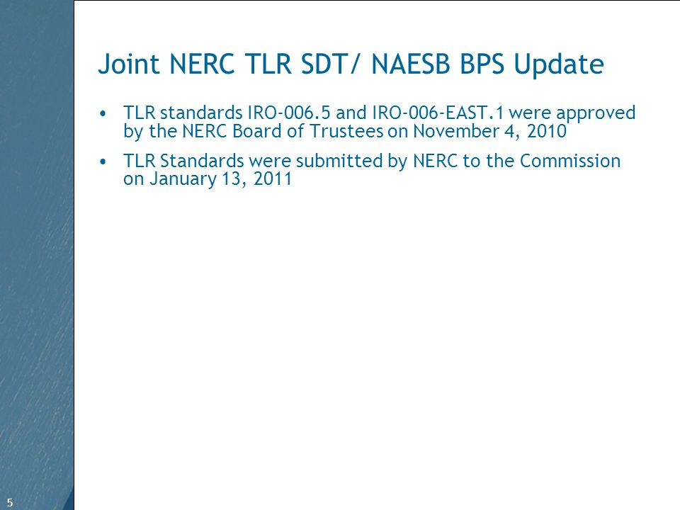 5 Free Template from www.brainybetty.com 5 Joint NERC TLR SDT/ NAESB BPS Update TLR standards IRO-006.5 and IRO-006-EAST.1 were approved by the NERC Board of Trustees on November 4, 2010 TLR Standards were submitted by NERC to the Commission on January 13, 2011