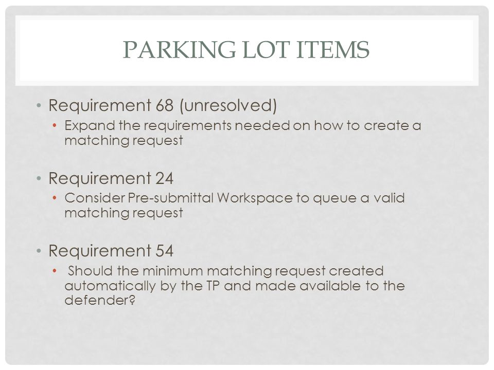 PARKING LOT ITEMS Requirement 68 (unresolved) Expand the requirements needed on how to create a matching request Requirement 24 Consider Pre-submittal