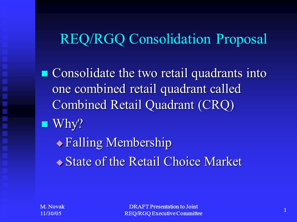 M. Novak 11/30/05 DRAFT Presentation to Joint REQ/RGQ Executive Committee 1 REQ/RGQ Consolidation Proposal Consolidate the two retail quadrants into o