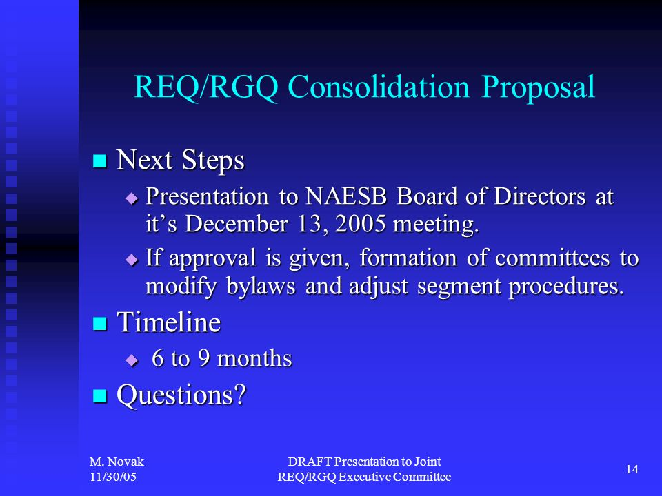 M. Novak 11/30/05 DRAFT Presentation to Joint REQ/RGQ Executive Committee 14 REQ/RGQ Consolidation Proposal Next Steps Next Steps Presentation to NAES