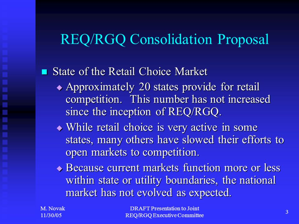 M. Novak 11/30/05 DRAFT Presentation to Joint REQ/RGQ Executive Committee 3 REQ/RGQ Consolidation Proposal State of the Retail Choice Market State of
