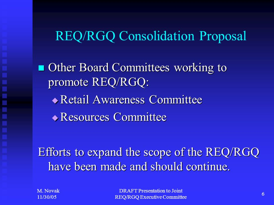 M. Novak 11/30/05 DRAFT Presentation to Joint REQ/RGQ Executive Committee 6 REQ/RGQ Consolidation Proposal Other Board Committees working to promote R