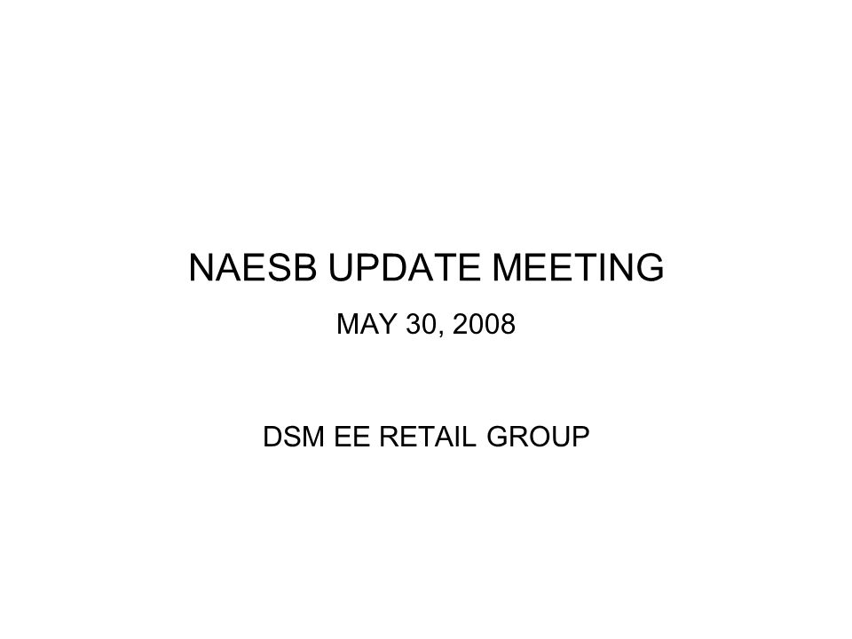 NAESB UPDATE MEETING MAY 30, 2008 DSM EE RETAIL GROUP
