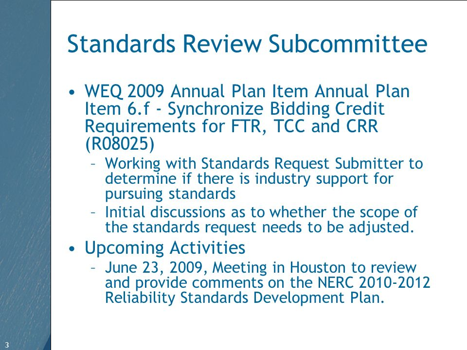 3 Free Template from   3 Standards Review Subcommittee WEQ 2009 Annual Plan Item Annual Plan Item 6.f - Synchronize Bidding Credit Requirements for FTR, TCC and CRR (R08025) –Working with Standards Request Submitter to determine if there is industry support for pursuing standards –Initial discussions as to whether the scope of the standards request needs to be adjusted.