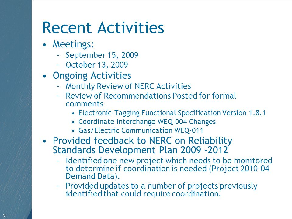 2 Free Template from www.brainybetty.com 2 Recent Activities Meetings: –September 15, 2009 –October 13, 2009 Ongoing Activities –Monthly Review of NERC Activities –Review of Recommendations Posted for formal comments Electronic-Tagging Functional Specification Version 1.8.1 Coordinate Interchange WEQ-004 Changes Gas/Electric Communication WEQ-011 Provided feedback to NERC on Reliability Standards Development Plan 2009 -2012 –Identified one new project which needs to be monitored to determine if coordination is needed (Project 2010-04 Demand Data).
