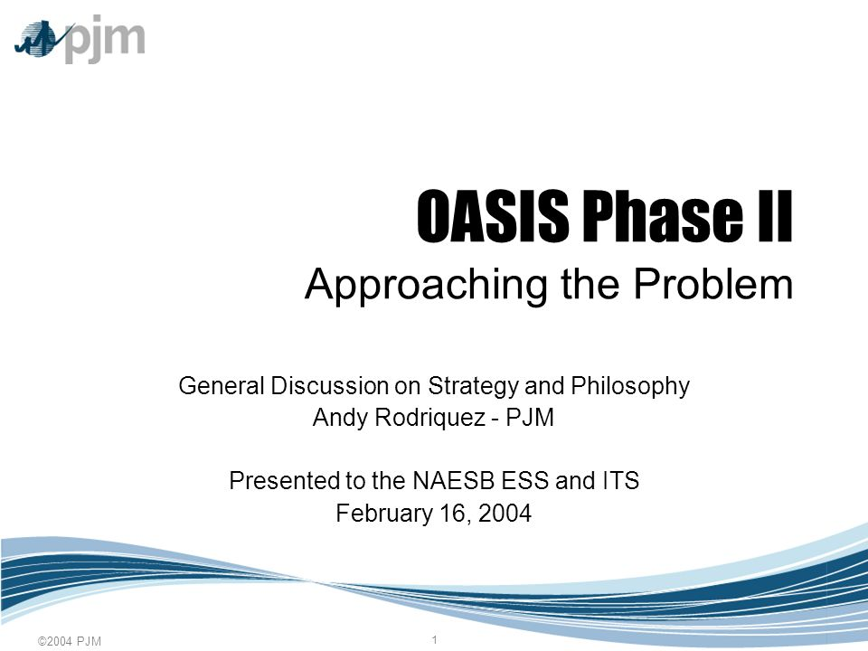©2004 PJM 1 OASIS Phase II Approaching the Problem General Discussion on Strategy and Philosophy Andy Rodriquez - PJM Presented to the NAESB ESS and I
