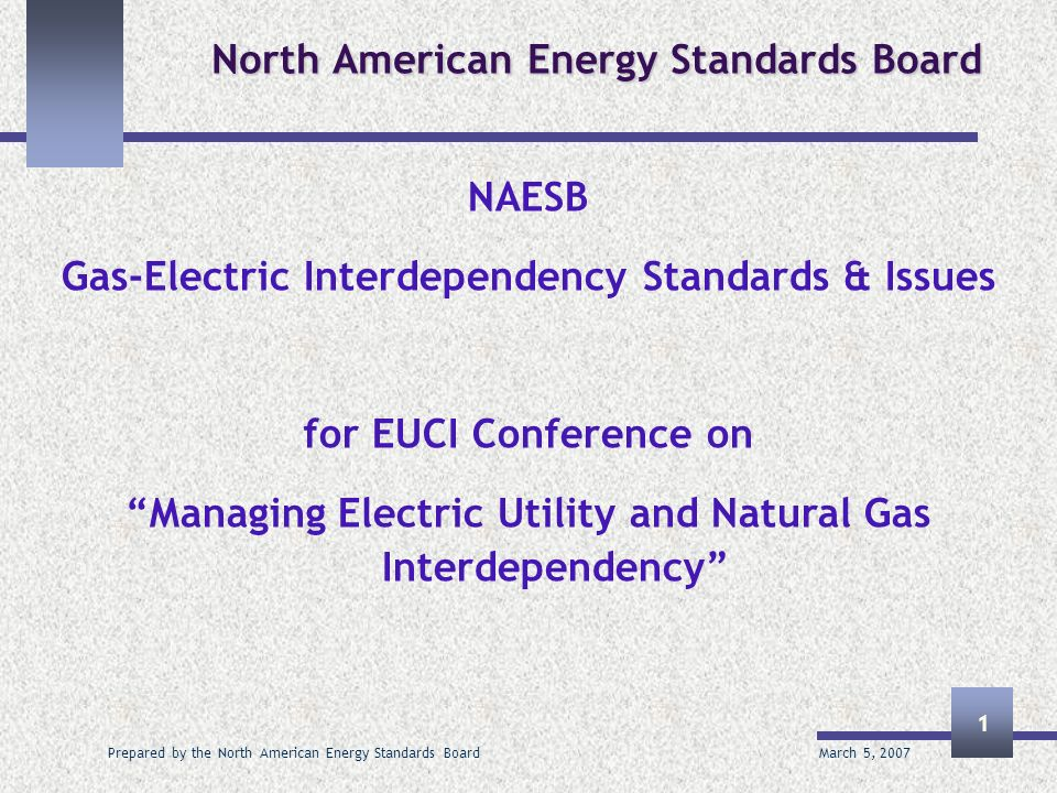 March 5, 2007 Prepared by the North American Energy Standards Board 1 North American Energy Standards Board NAESB Gas-Electric Interdependency Standards & Issues for EUCI Conference on Managing Electric Utility and Natural Gas Interdependency
