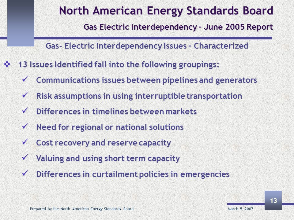 March 5, 2007 Prepared by the North American Energy Standards Board 13 North American Energy Standards Board Gas Electric Interdependency – June 2005 Report Gas- Electric Interdependency Issues – Characterized 13 Issues Identified fall into the following groupings: 13 Issues Identified fall into the following groupings: Communications issues between pipelines and generators Communications issues between pipelines and generators Risk assumptions in using interruptible transportation Risk assumptions in using interruptible transportation Differences in timelines between markets Differences in timelines between markets Need for regional or national solutions Need for regional or national solutions Cost recovery and reserve capacity Cost recovery and reserve capacity Valuing and using short term capacity Valuing and using short term capacity Differences in curtailment policies in emergencies Differences in curtailment policies in emergencies