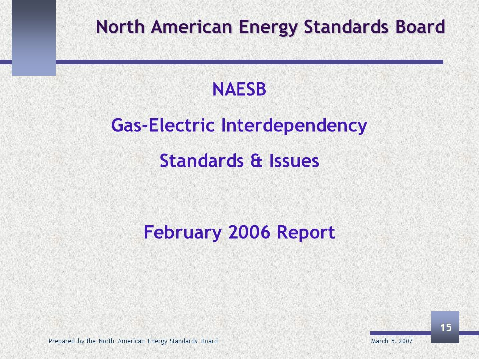 March 5, 2007 Prepared by the North American Energy Standards Board 15 North American Energy Standards Board NAESB Gas-Electric Interdependency Standa