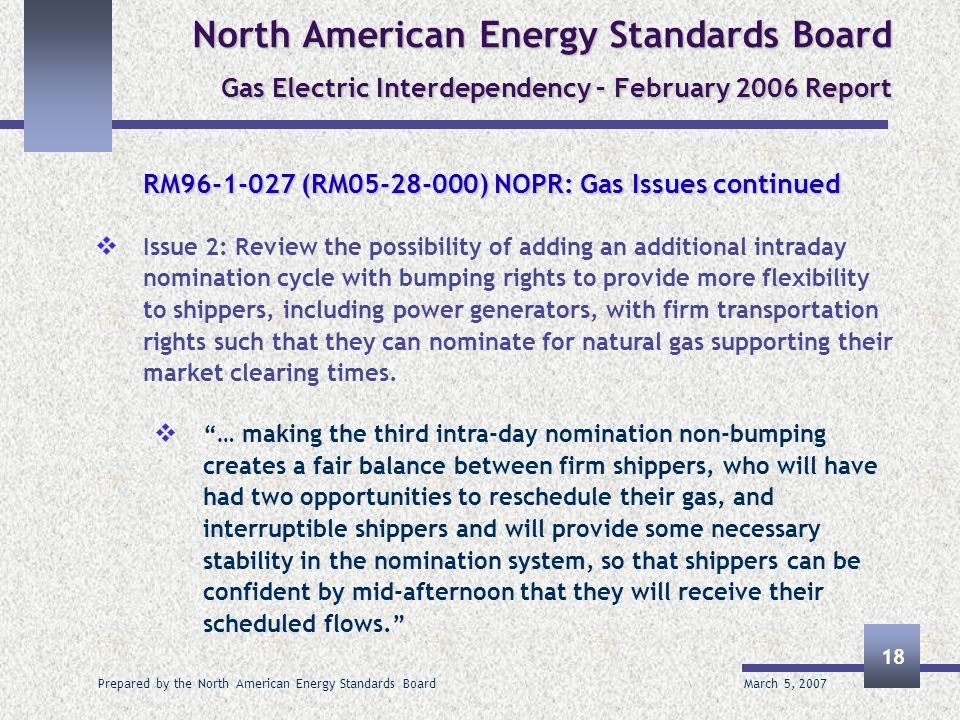 March 5, 2007 Prepared by the North American Energy Standards Board 18 North American Energy Standards Board Gas Electric Interdependency – February 2006 Report RM96-1-027 (RM05-28-000) NOPR: Gas Issues continued Issue 2: Review the possibility of adding an additional intraday nomination cycle with bumping rights to provide more flexibility to shippers, including power generators, with firm transportation rights such that they can nominate for natural gas supporting their market clearing times.